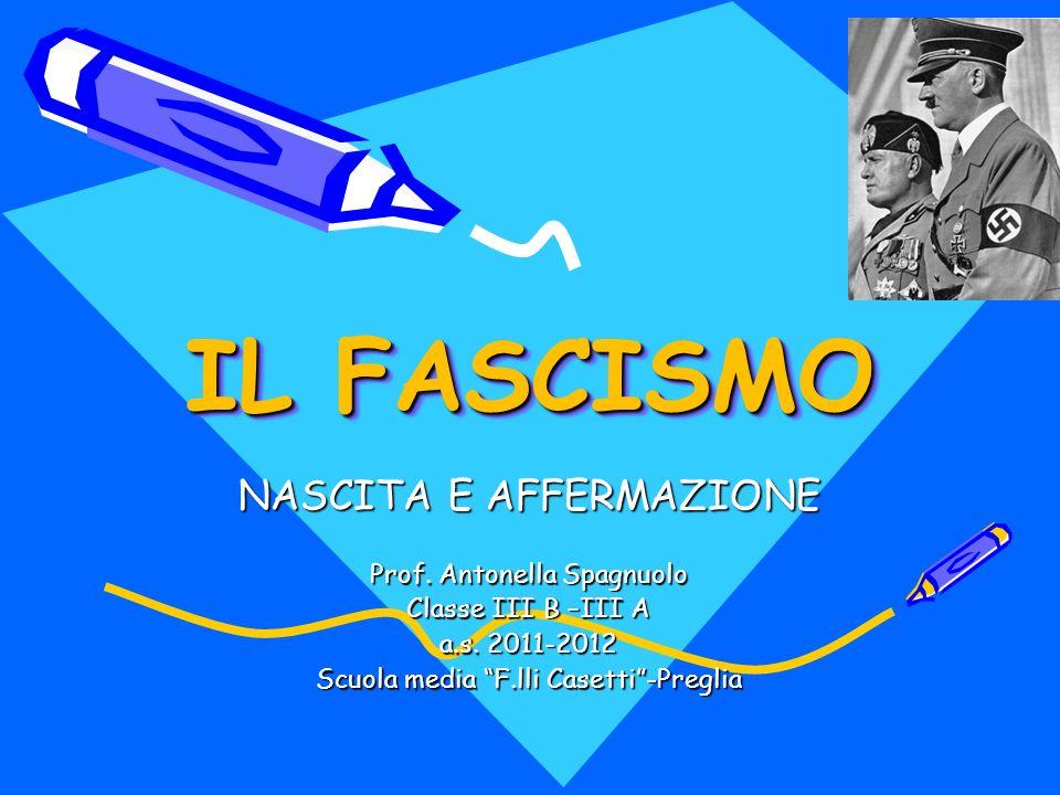 IL FASCISMO NASCITA E AFFERMAZIONE Prof. Antonella Spagnuolo Classe III B –III A a.s. 2011-2012 Scuola media F.lli Casetti-Preglia