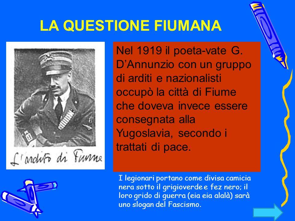 LA QUESTIONE FIUMANA Nel 1919 il poeta-vate G. DAnnunzio con un gruppo di arditi e nazionalisti occupò la città di Fiume che doveva invece essere cons