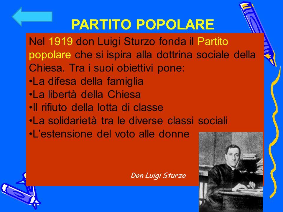 PARTITO POPOLARE Nel 1919 don Luigi Sturzo fonda il Partito popolare che si ispira alla dottrina sociale della Chiesa. Tra i suoi obiettivi pone: La d