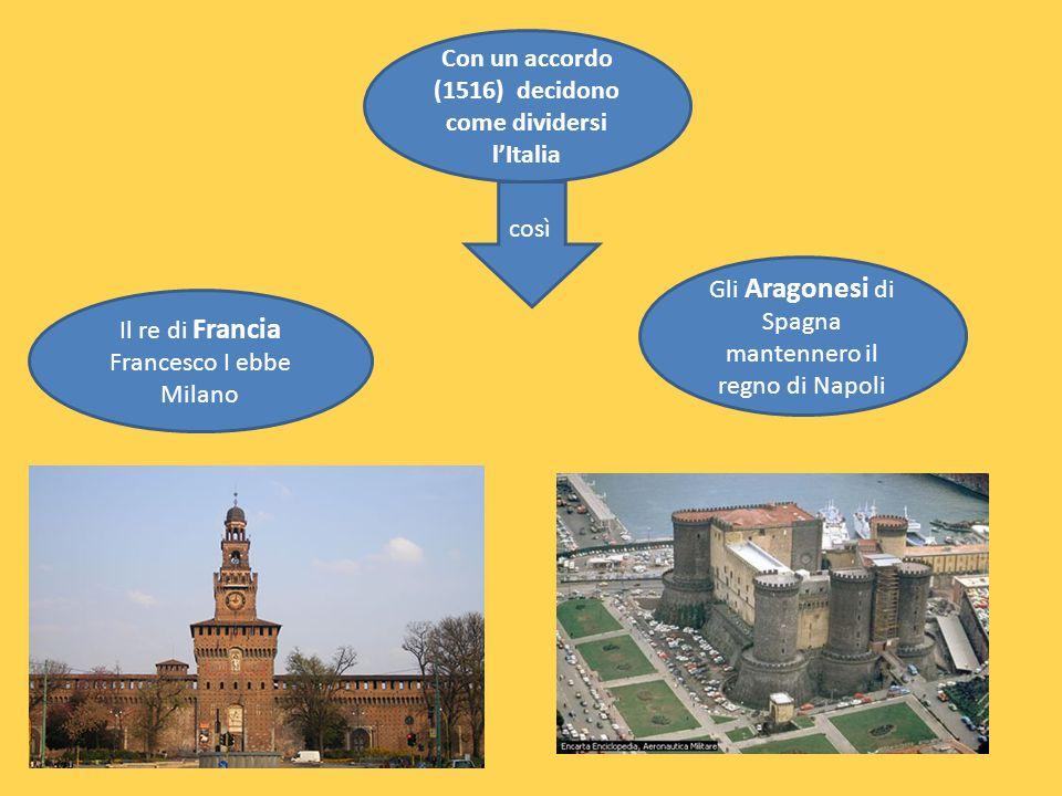 Con un accordo (1516) decidono come dividersi lItalia così Il re di Francia Francesco I ebbe Milano Gli Aragonesi di Spagna mantennero il regno di Napoli