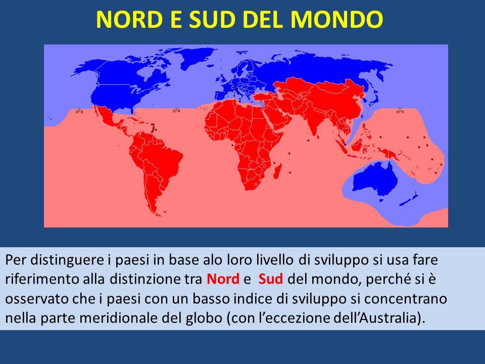 NORD E SUD DEL MONDO Per distinguere i paesi in base alo loro livello di sviluppo si usa fare riferimento alla distinzione tra Nord e Sud del mondo, perché si è osservato che i paesi con un basso indice di sviluppo si concentrano nella parte meridionale del globo (con leccezione dellAustralia).