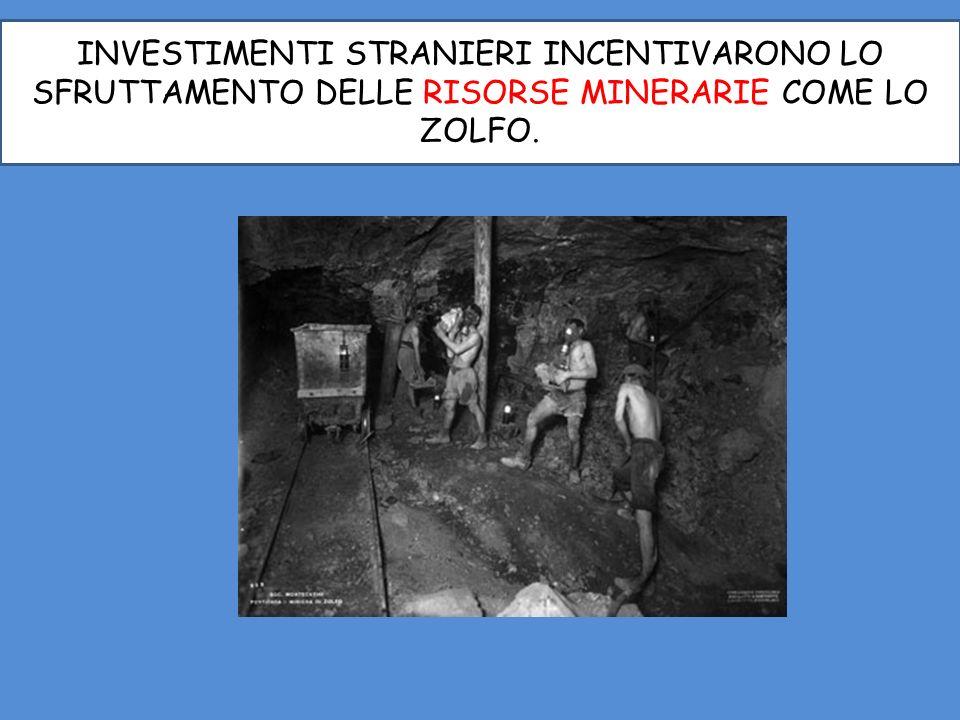 INVESTIMENTI STRANIERI INCENTIVARONO LO SFRUTTAMENTO DELLE RISORSE MINERARIE COME LO ZOLFO.
