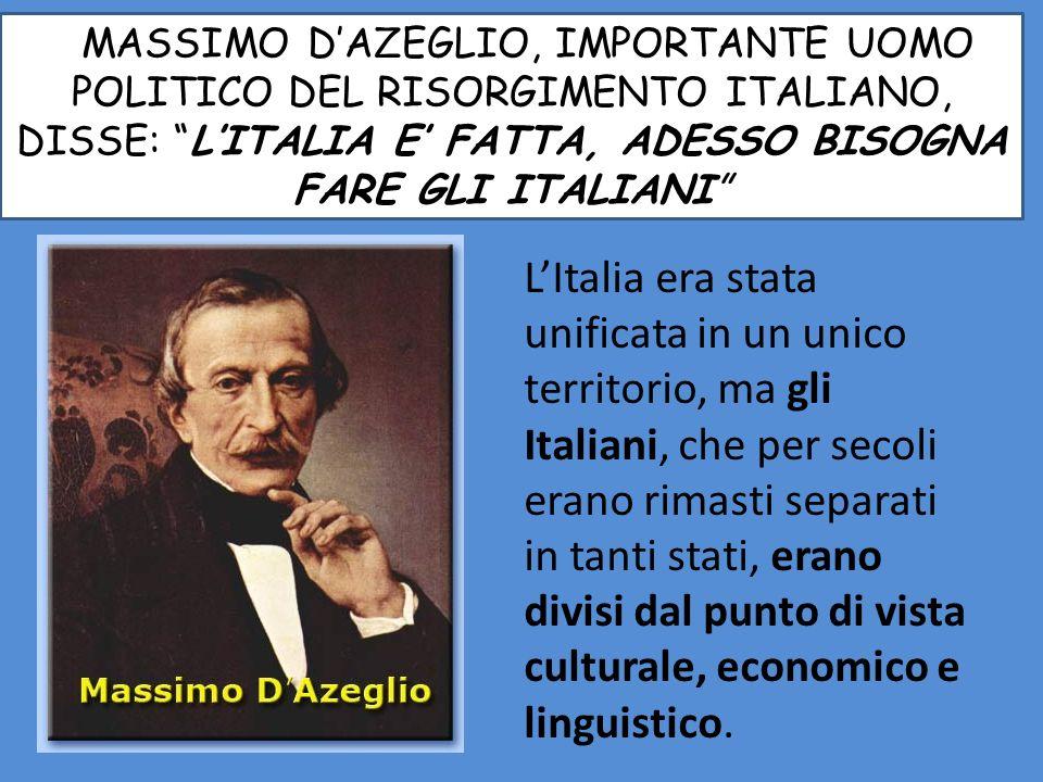 MMASSIMO DAZEGLIO, IMPORTANTE UOMO POLITICO DEL RISORGIMENTO ITALIANO, DISSE: LITALIA E FATTA, ADESSO BISOGNA FARE GLI ITALIANI LItalia era stata unificata in un unico territorio, ma gli Italiani, che per secoli erano rimasti separati in tanti stati, erano divisi dal punto di vista culturale, economico e linguistico.