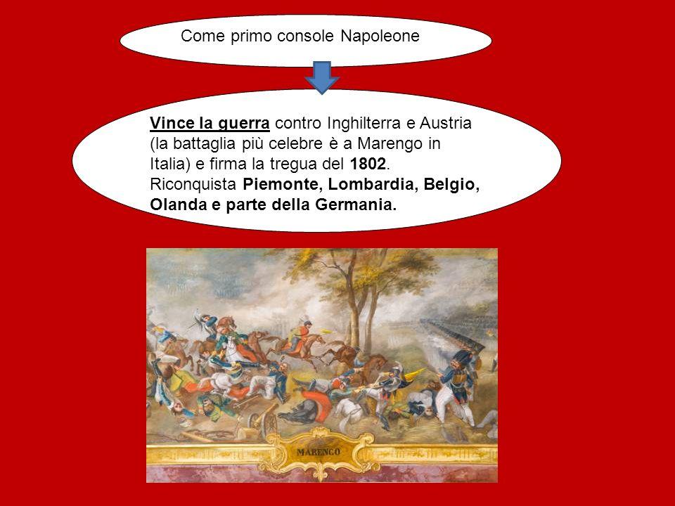 Come primo console Napoleone Vince la guerra contro Inghilterra e Austria (la battaglia più celebre è a Marengo in Italia) e firma la tregua del 1802.