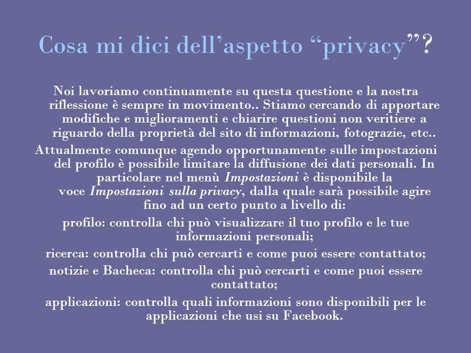 Cosa mi dici dellaspetto privacy ? Noi lavoriamo continuamente su questa questione e la nostra riflessione è sempre in movimento.. Stiamo cercando di