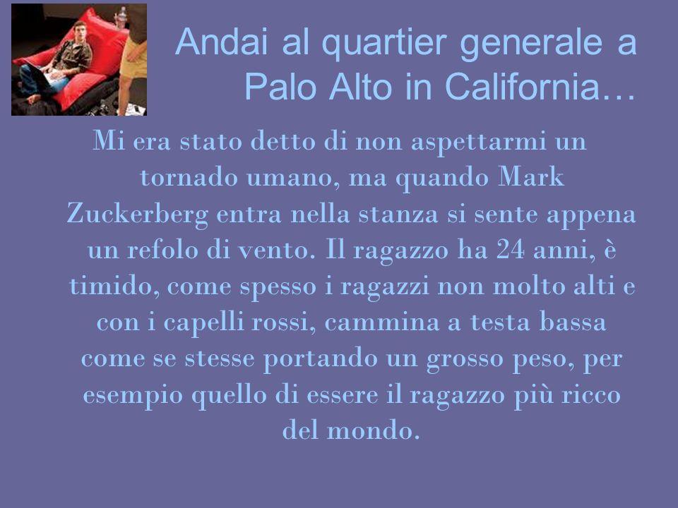 Andai al quartier generale a Palo Alto in California… Mi era stato detto di non aspettarmi un tornado umano, ma quando Mark Zuckerberg entra nella sta
