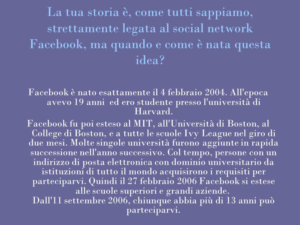 La tua storia è, come tutti sappiamo, strettamente legata al social network Facebook, ma quando e come è nata questa idea? Facebook è nato esattamente