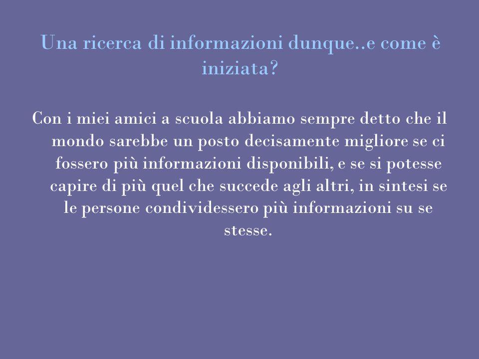 Una ricerca di informazioni dunque..e come è iniziata? Con i miei amici a scuola abbiamo sempre detto che il mondo sarebbe un posto decisamente miglio