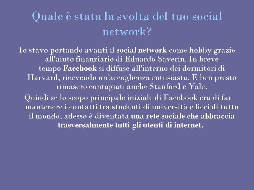 Quale è stata la svolta del tuo social network? Io stavo portando avanti il social network come hobby grazie all'aiuto finanziario di Eduardo Saverin.