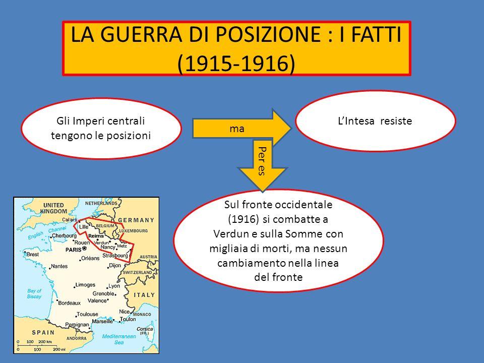 LA GUERRA DI POSIZIONE : I FATTI (1915-1916) Gli Imperi centrali tengono le posizioni Sul fronte occidentale (1916) si combatte a Verdun e sulla Somme