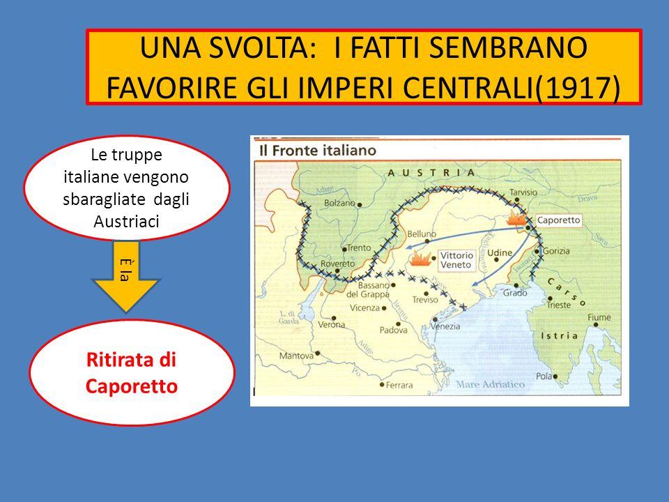 UNA SVOLTA: I FATTI SEMBRANO FAVORIRE GLI IMPERI CENTRALI(1917) Le truppe italiane vengono sbaragliate dagli Austriaci Ritirata di Caporetto È la
