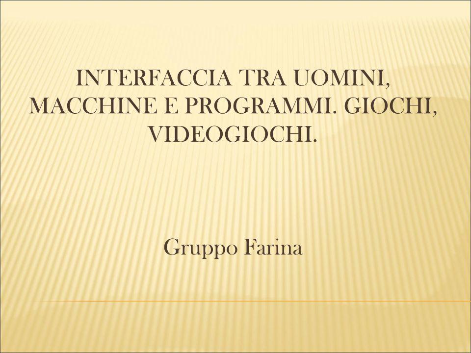 INTERFACCIA TRA UOMINI, MACCHINE E PROGRAMMI. GIOCHI, VIDEOGIOCHI. Gruppo Farina