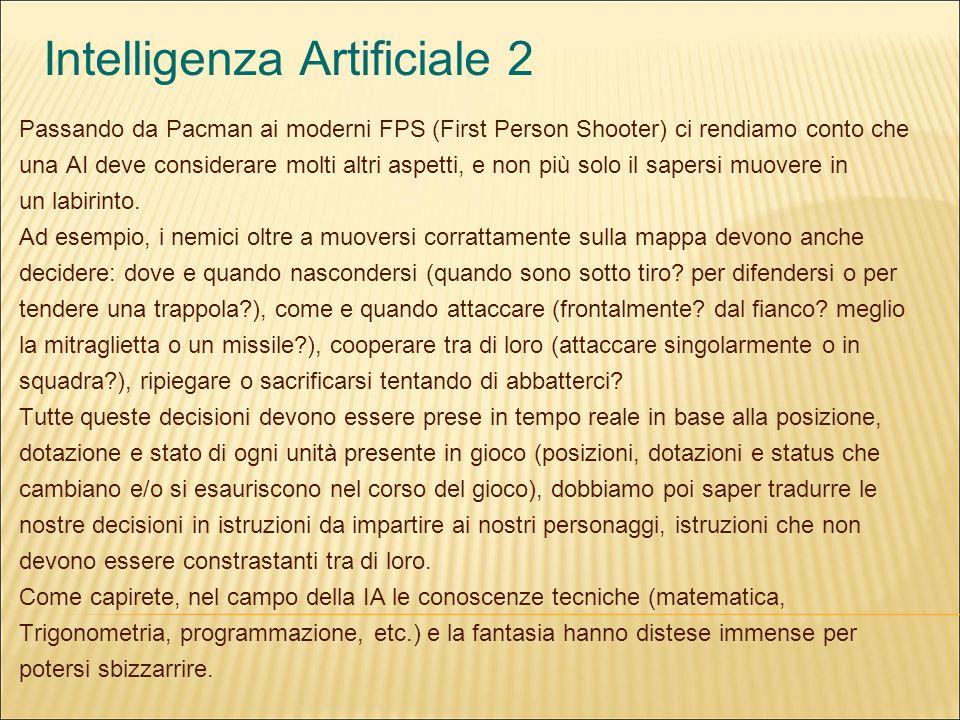 Intelligenza Artificiale 2 Passando da Pacman ai moderni FPS (First Person Shooter) ci rendiamo conto che una AI deve considerare molti altri aspetti, e non più solo il sapersi muovere in un labirinto.