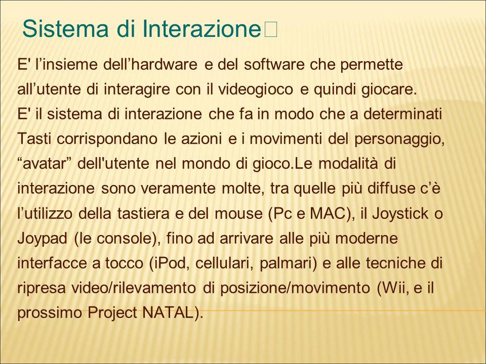 Sistema di Interazione E linsieme dellhardware e del software che permette allutente di interagire con il videogioco e quindi giocare.