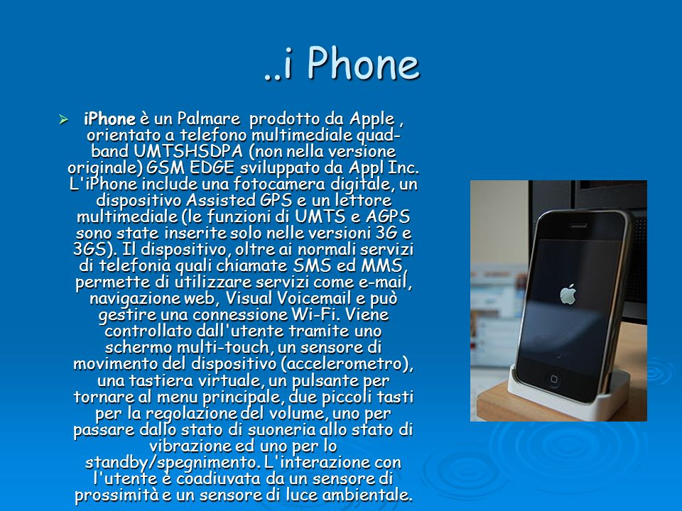 ..i Phone iPhone è un Palmare prodotto da Apple, orientato a telefono multimediale quad- band UMTSHSDPA (non nella versione originale) GSM EDGE svilup