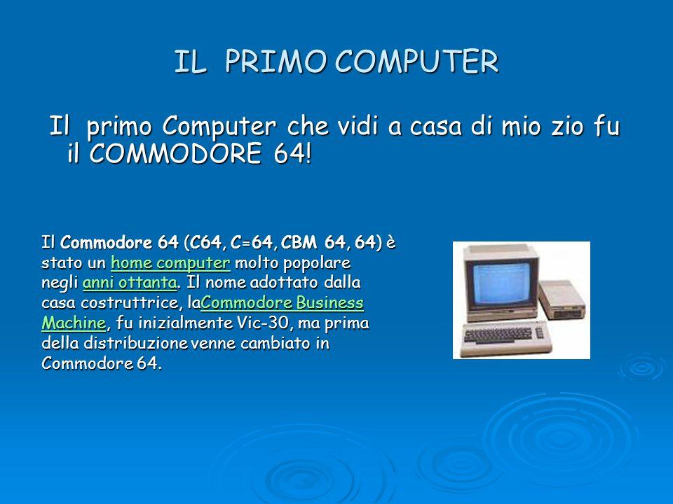 IL PRIMO COMPUTER Il primo Computer che vidi a casa di mio zio fu il COMMODORE 64! Il primo Computer che vidi a casa di mio zio fu il COMMODORE 64! Il