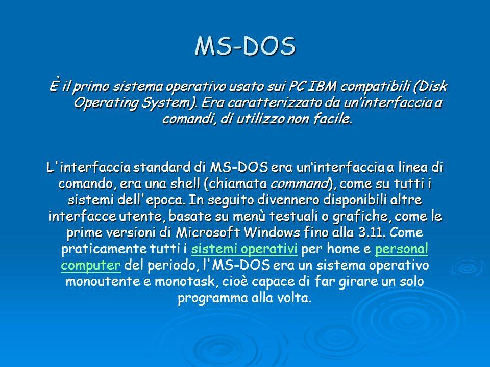MS-DOS È il primo sistema operativo usato sui PC IBM compatibili (Disk Operating System). Era caratterizzato da uninterfaccia a comandi, di utilizzo n