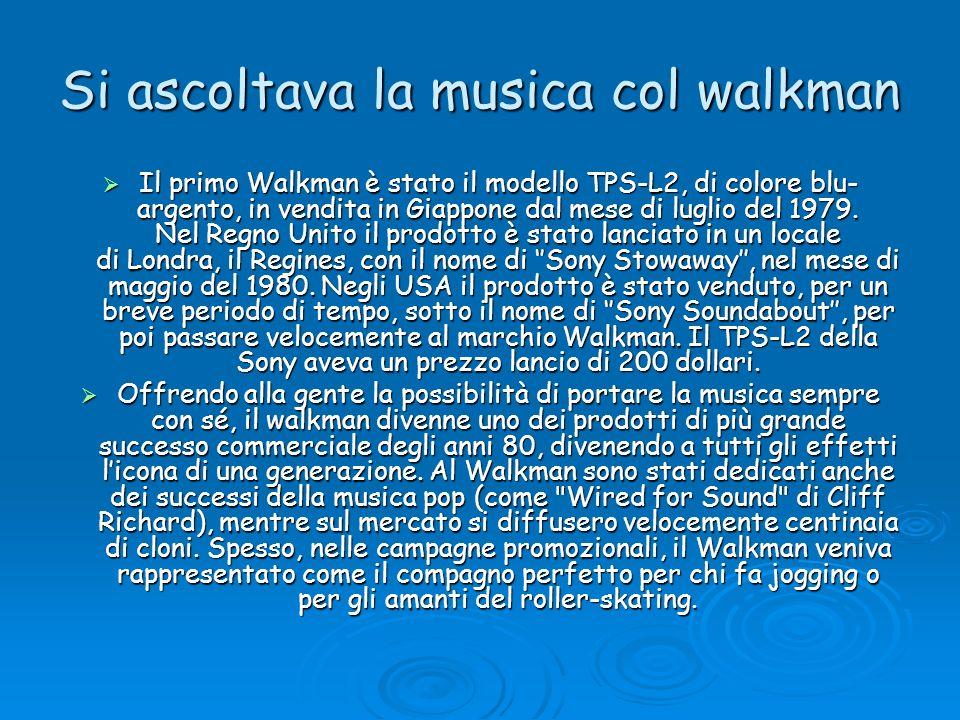 Si ascoltava la musica col walkman Il primo Walkman è stato il modello TPS-L2, di colore blu- argento, in vendita in Giappone dal mese di luglio del 1
