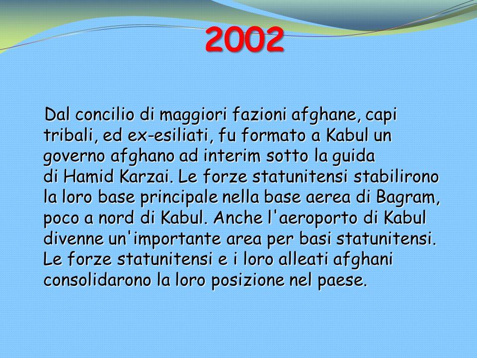 2002 Dal concilio di maggiori fazioni afghane, capi tribali, ed ex-esiliati, fu formato a Kabul un governo afghano ad interim sotto la guida di Hamid