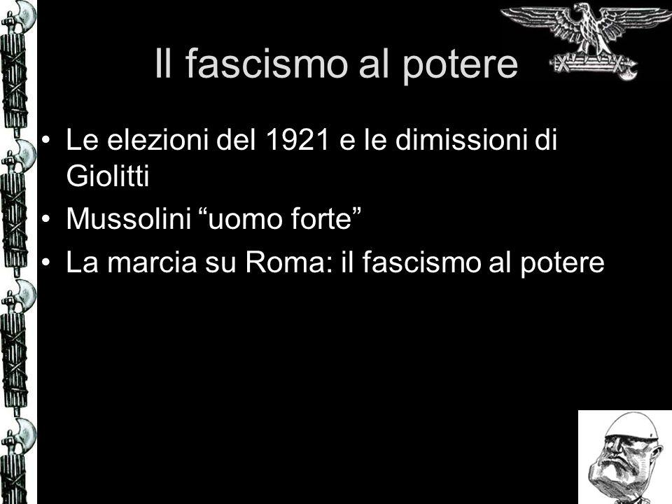 Il fascismo al potere Le elezioni del 1921 e le dimissioni di Giolitti Mussolini uomo forte La marcia su Roma: il fascismo al potere