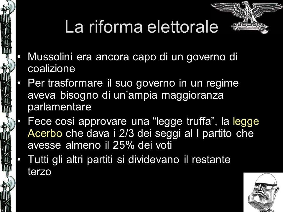 La riforma elettorale Mussolini era ancora capo di un governo di coalizione Per trasformare il suo governo in un regime aveva bisogno di unampia maggi