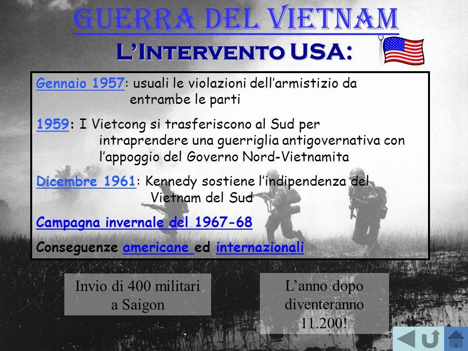 LIntervento USA: Gennaio 1957 Gennaio 1957: usuali le violazioni dellarmistizio da entrambe le parti 1959 1959: I Vietcong si trasferiscono al Sud per intraprendere una guerriglia antigovernativa con lappoggio del Governo Nord-Vietnamita Dicembre 1961: Kennedy sostiene lindipendenza del Vietnam del Sud Campagna invernale del 1967-68 Conseguenze americane ed internazionaliamericane internazionali Invio di 400 militari a Saigon Lanno dopo diventeranno 11.200.
