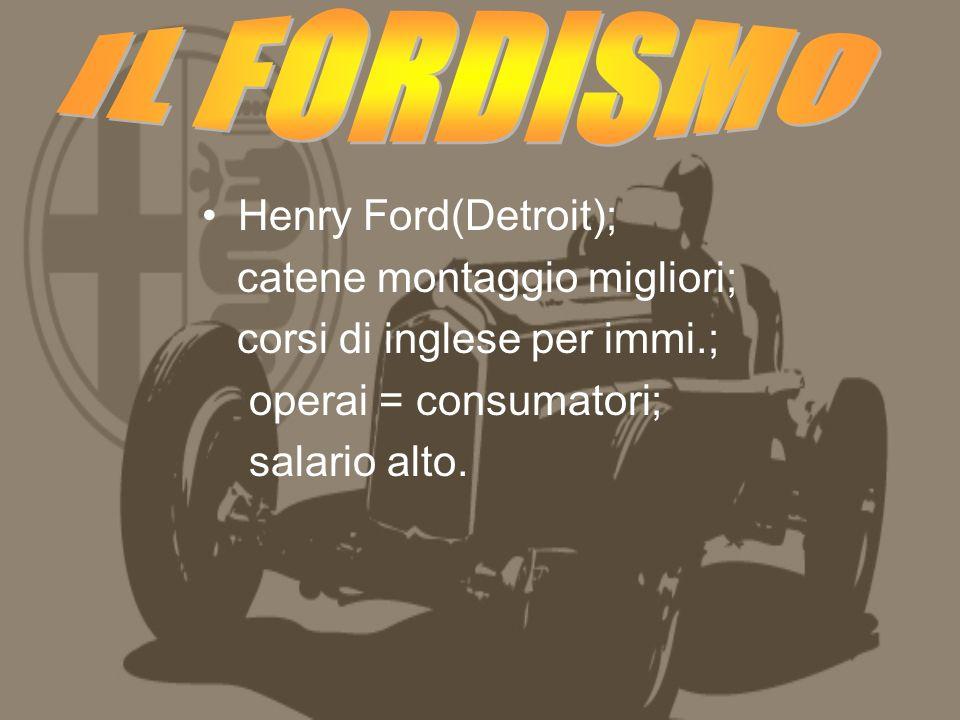 Henry Ford(Detroit); catene montaggio migliori; corsi di inglese per immi.; operai = consumatori; salario alto.