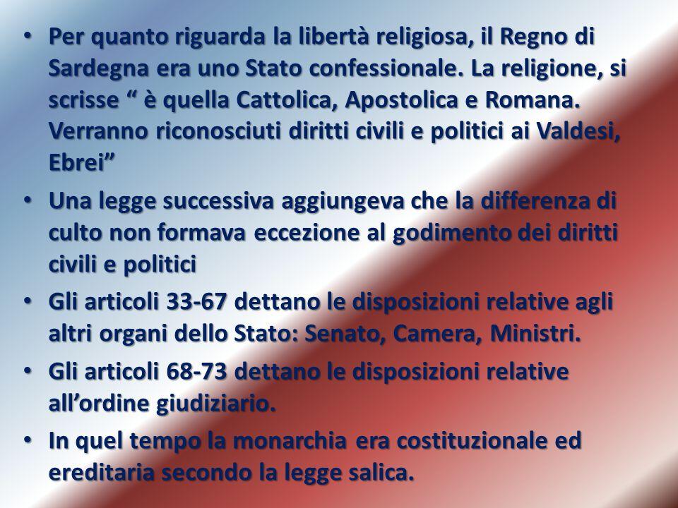 Per quanto riguarda la libertà religiosa, il Regno di Sardegna era uno Stato confessionale. La religione, si scrisse è quella Cattolica, Apostolica e