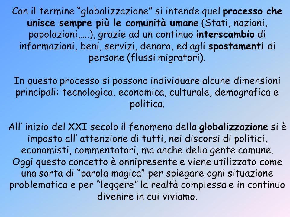 Con il termine globalizzazione si intende quel processo che unisce sempre più le comunità umane (Stati, nazioni, popolazioni,….), grazie ad un continu