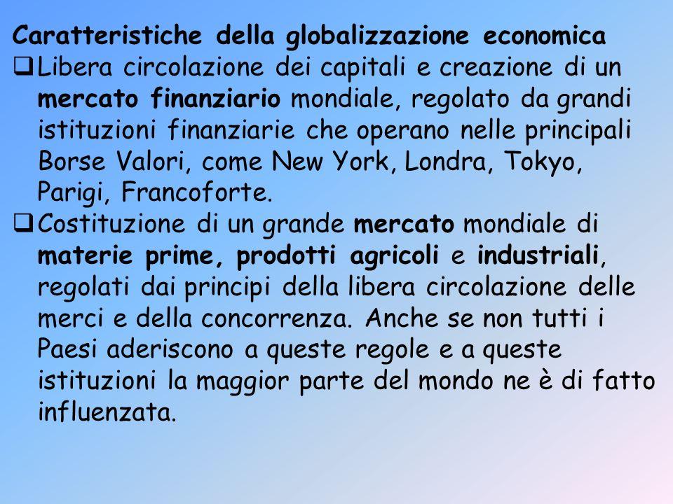 Caratteristiche della globalizzazione economica Libera circolazione dei capitali e creazione di un mercato finanziario mondiale, regolato da grandi is