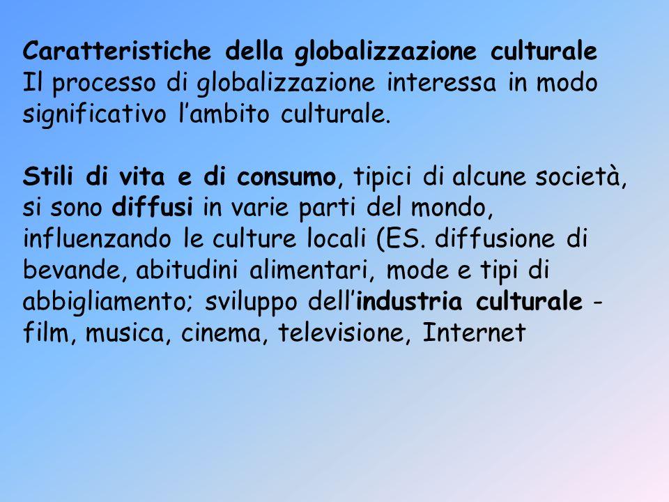 Caratteristiche della globalizzazione culturale Il processo di globalizzazione interessa in modo significativo lambito culturale. Stili di vita e di c