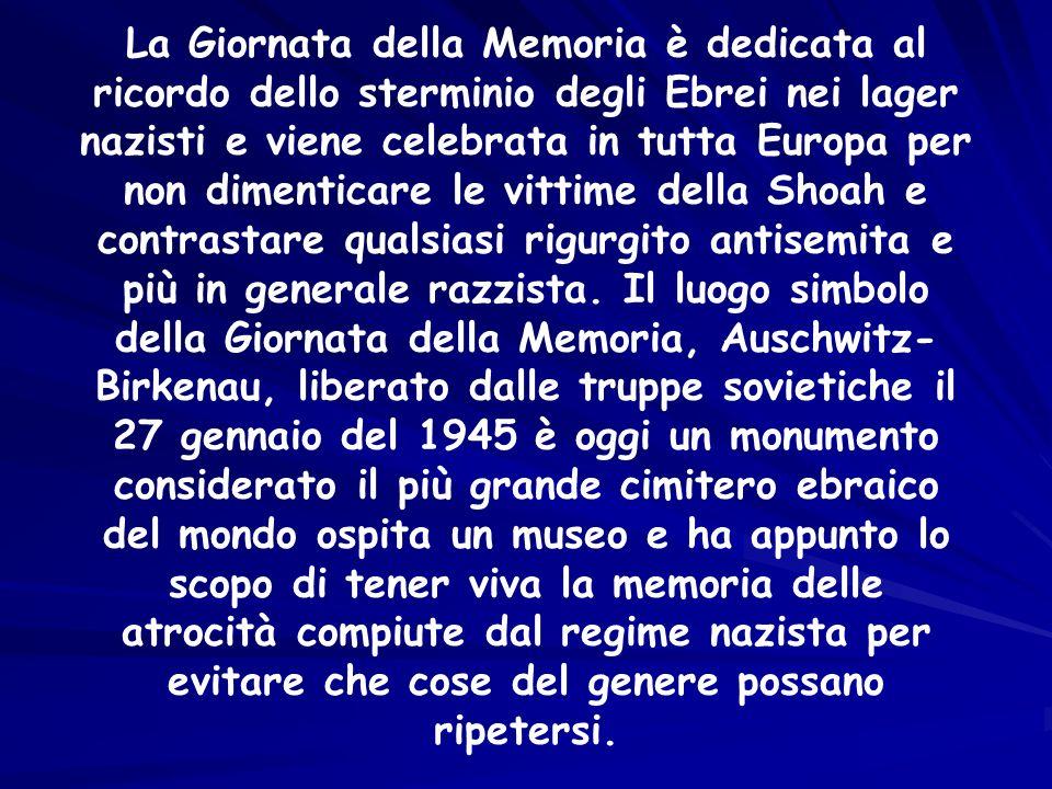 La Giornata della Memoria è dedicata al ricordo dello sterminio degli Ebrei nei lager nazisti e viene celebrata in tutta Europa per non dimenticare le