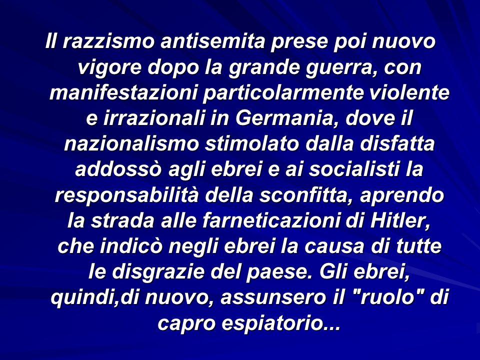 Il razzismo antisemita prese poi nuovo vigore dopo la grande guerra, con manifestazioni particolarmente violente e irrazionali in Germania, dove il na