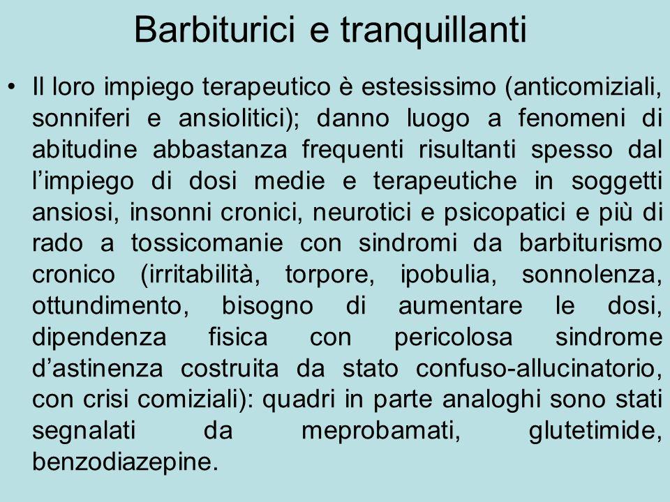 Barbiturici e tranquillanti Il loro impiego terapeutico è estesissimo (anticomiziali, sonniferi e ansiolitici); danno luogo a fenomeni di abitudine ab