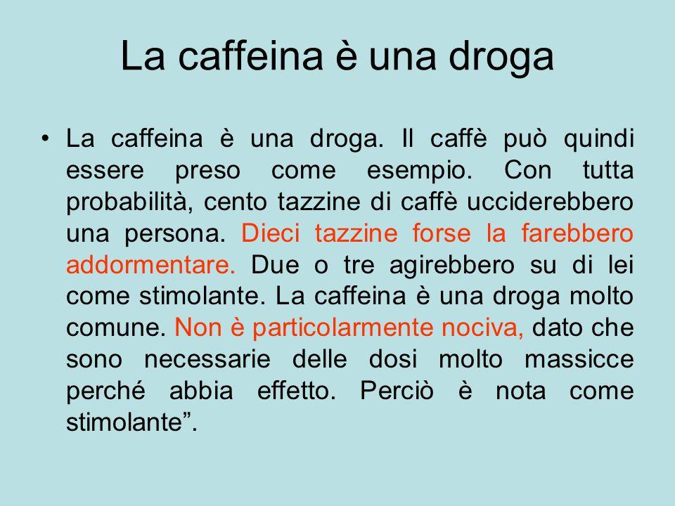 La caffeina è una droga La caffeina è una droga. Il caffè può quindi essere preso come esempio. Con tutta probabilità, cento tazzine di caffè uccidere