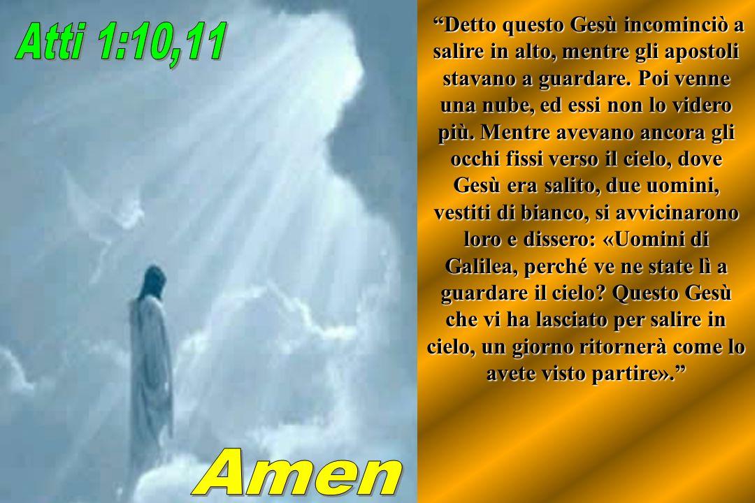 Detto questo Gesù incominciò a salire in alto, mentre gli apostoli stavano a guardare. Poi venne una nube, ed essi non lo videro più. Mentre avevano a