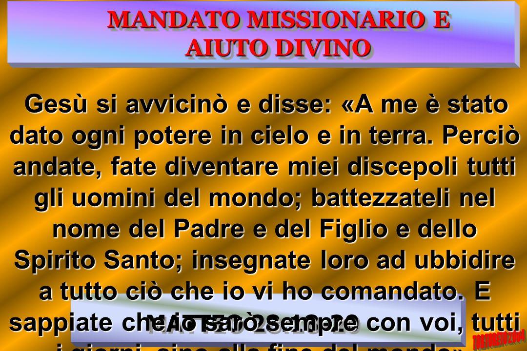 MATTEO 28:18-20 MANDATO MISSIONARIO E AIUTO DIVINO Gesù si avvicinò e disse: «A me è stato dato ogni potere in cielo e in terra. Perciò andate, fate d