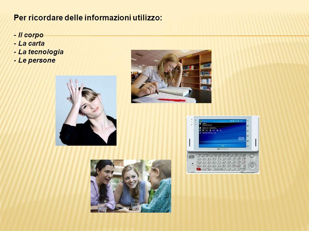 Per ricordare delle informazioni utilizzo: - Il corpo - La carta - La tecnologia - Le persone