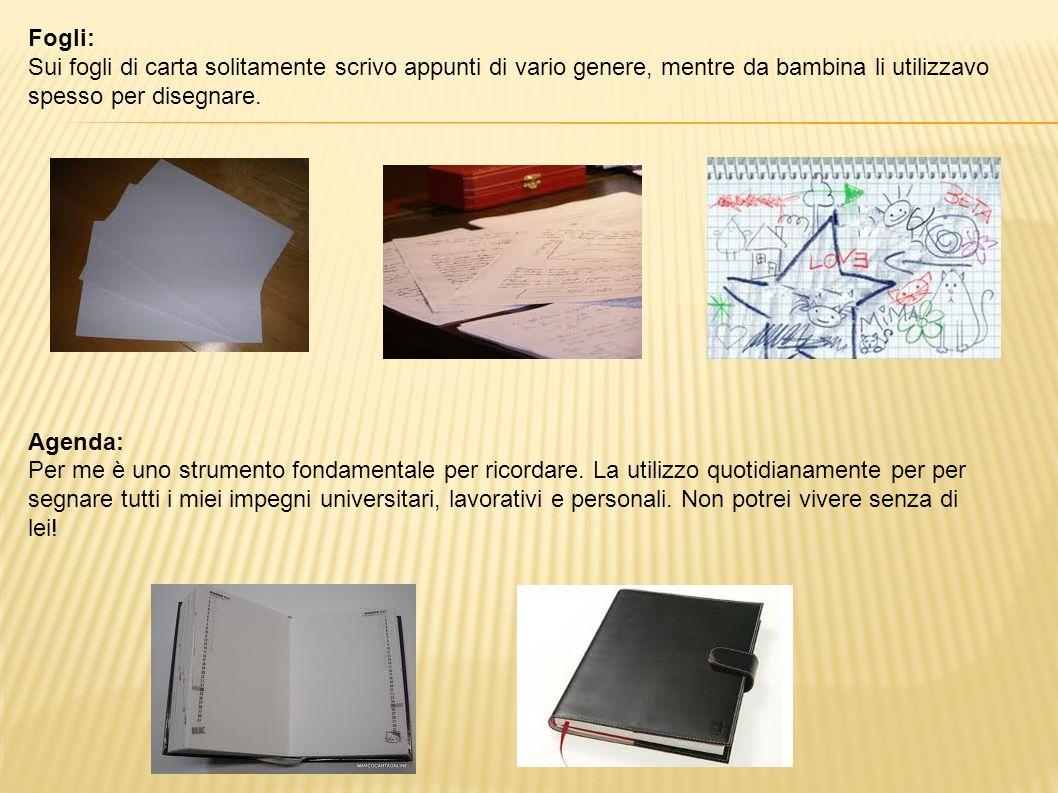 Fogli: Sui fogli di carta solitamente scrivo appunti di vario genere, mentre da bambina li utilizzavo spesso per disegnare. Agenda: Per me è uno strum