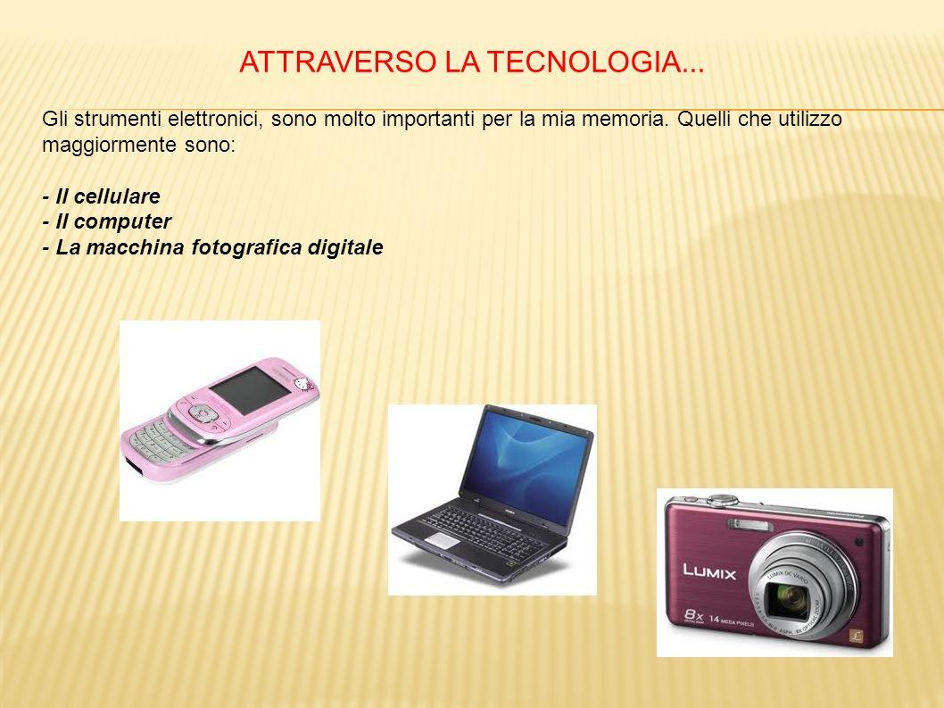 ATTRAVERSO LA TECNOLOGIA... Gli strumenti elettronici, sono molto importanti per la mia memoria. Quelli che utilizzo maggiormente sono: - Il cellulare