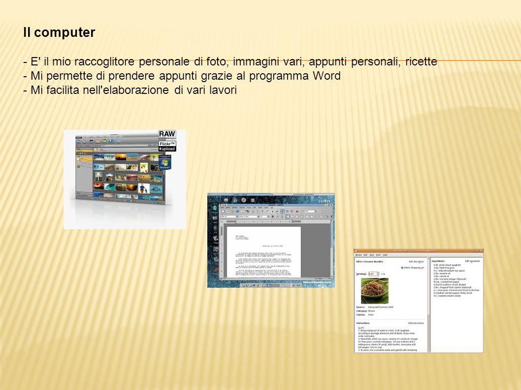 Il computer - E' il mio raccoglitore personale di foto, immagini vari, appunti personali, ricette - Mi permette di prendere appunti grazie al programm