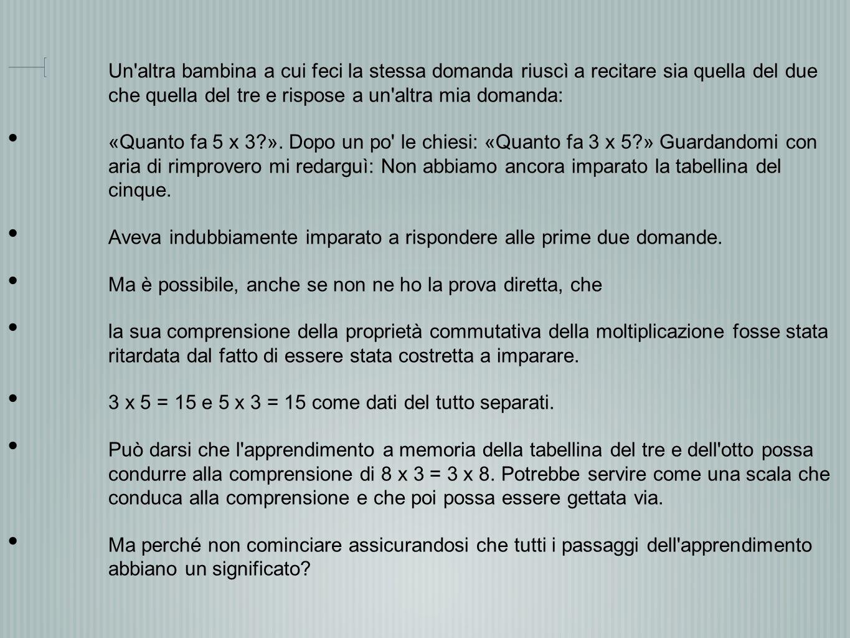 Un'altra bambina a cui feci la stessa domanda riuscì a recitare sia quella del due che quella del tre e rispose a un'altra mia domanda: «Quanto fa 5 x