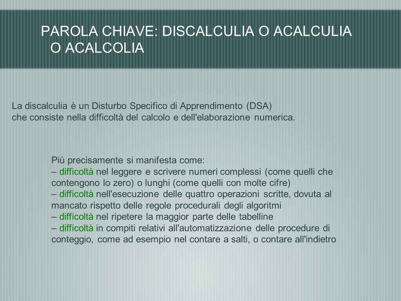PAROLA CHIAVE: DISCALCULIA O ACALCULIA O ACALCOLIA La discalculia è un Disturbo Specifico di Apprendimento (DSA) che consiste nella difficoltà del cal