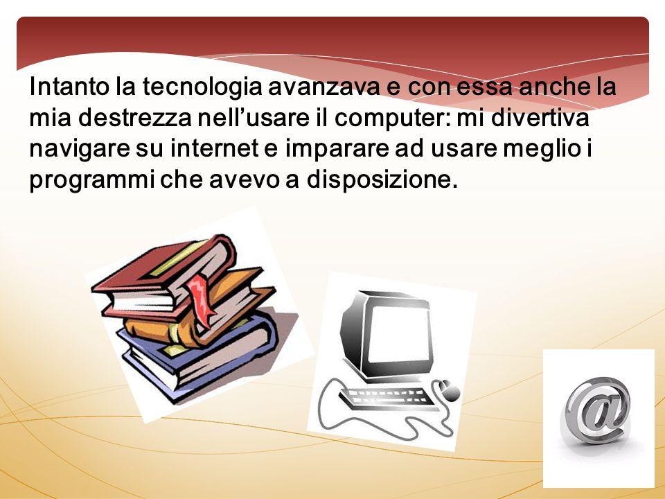 Intanto la tecnologia avanzava e con essa anche la mia destrezza nellusare il computer: mi divertiva navigare su internet e imparare ad usare meglio i