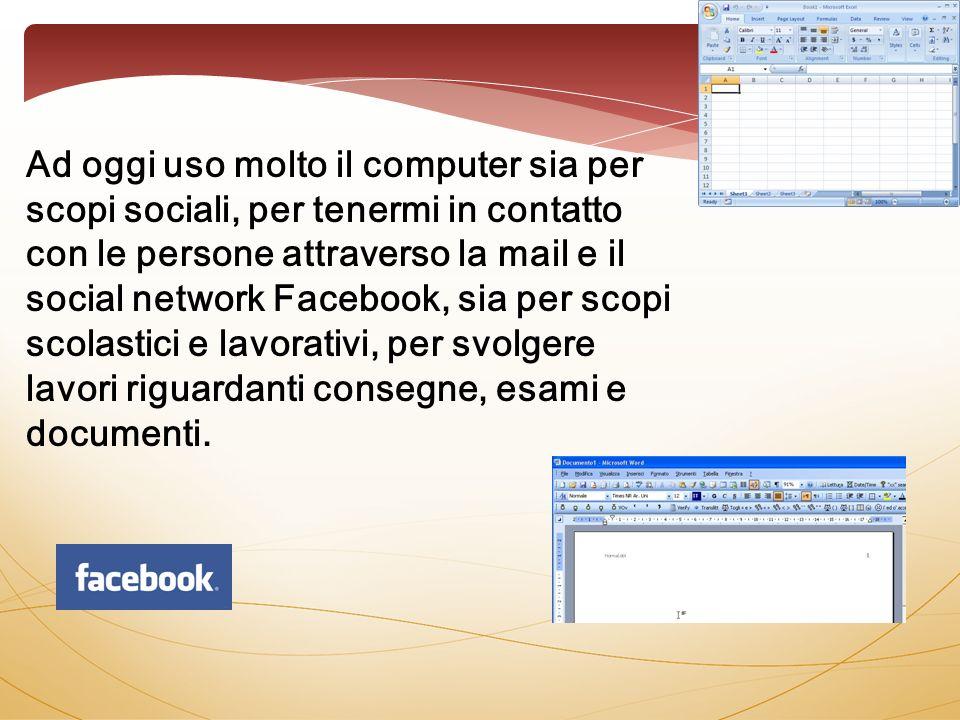 Ad oggi uso molto il computer sia per scopi sociali, per tenermi in contatto con le persone attraverso la mail e il social network Facebook, sia per s