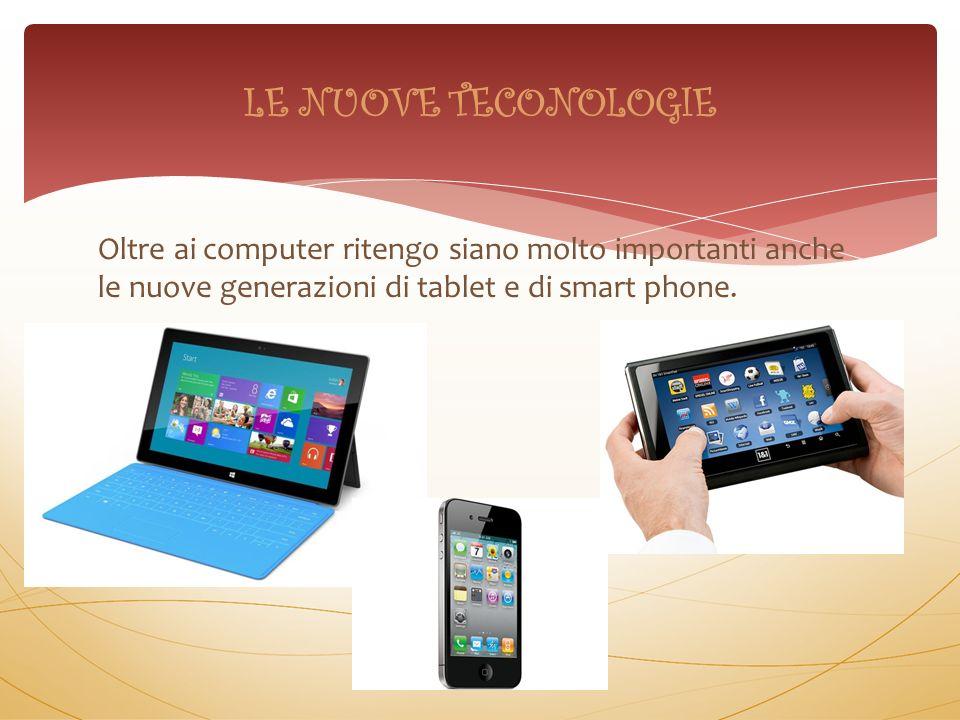 Oltre ai computer ritengo siano molto importanti anche le nuove generazioni di tablet e di smart phone. LE NUOVE TECONOLOGIE