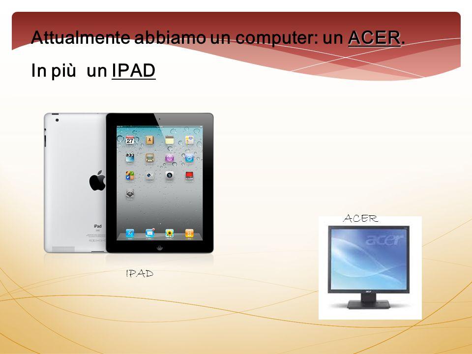 ACER Attualmente abbiamo un computer: un ACER. In più un IPAD IPAD ACER