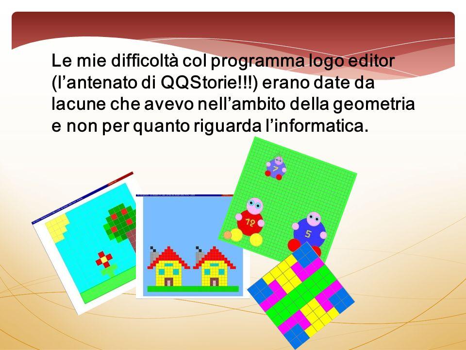 Le mie difficoltà col programma logo editor (lantenato di QQStorie!!!) erano date da lacune che avevo nellambito della geometria e non per quanto riguarda linformatica.