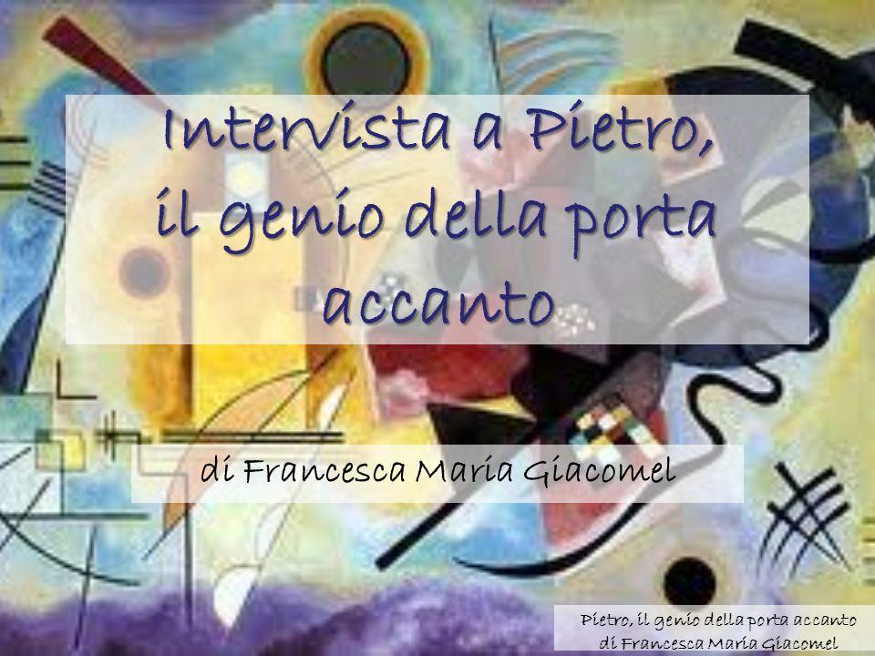 Pietro, il genio della porta accanto di Francesca Maria Giacomel Intervista a Pietro, il genio della porta accanto di Francesca Maria Giacomel