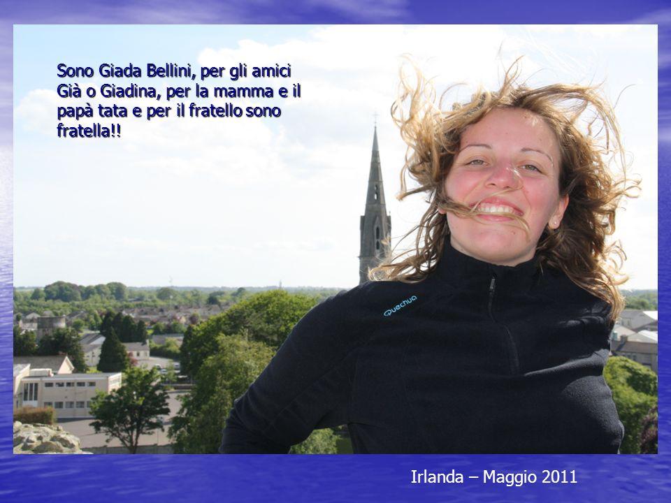 Irlanda – Maggio 2011 Sono Giada Bellini, per gli amici Già o Giadina, per la mamma e il papà tata e per il fratello sono fratella!!